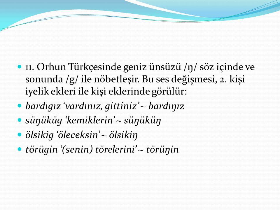 11. Orhun Türkçesinde geniz ünsüzü /ŋ/ söz içinde ve sonunda /g/ ile nöbetleşir. Bu ses değişmesi, 2. kişi iyelik ekleri ile kişi eklerinde görülür: b