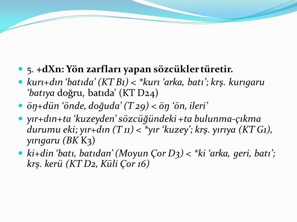5. +dXn: Yön zarfları yapan sözcükler türetir. kurı+dın 'batıda' (KT B1) < *kurı 'arka, batı'; krş. kurıgaru 'batıya doğru, batıda' (KT D24) öŋ+dün 'ö