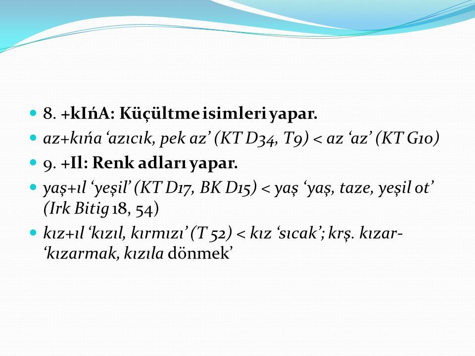 8. +kIńA: Küçültme isimleri yapar. az+kıńa 'azıcık, pek az' (KT D34, T9) < az 'az' (KT G10) 9. +Il: Renk adları yapar. yaş+ıl 'yeşil' (KT D17, BK D15)