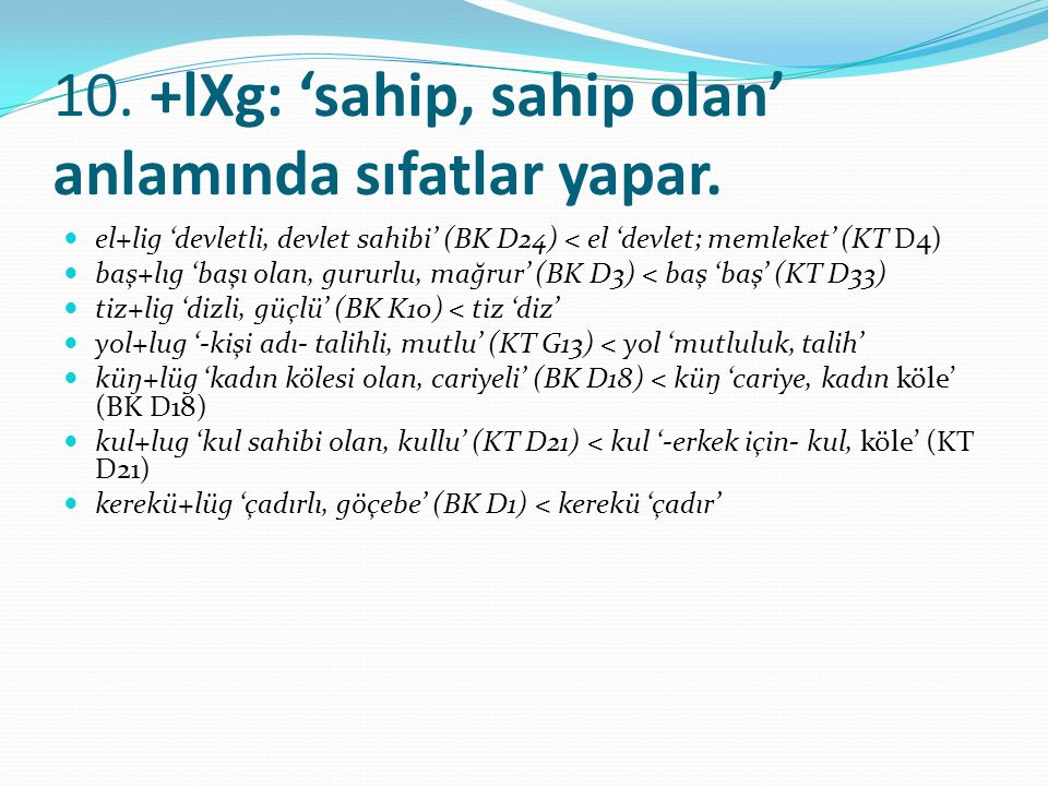 10. +lXg: 'sahip, sahip olan' anlamında sıfatlar yapar. el+lig 'devletli, devlet sahibi' (BK D24) < el 'devlet; memleket' (KT D4) baş+lıg 'başı olan,