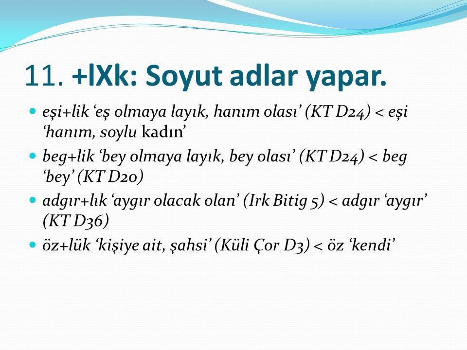 11. +lXk: Soyut adlar yapar. eşi+lik 'eş olmaya layık, hanım olası' (KT D24) < eşi 'hanım, soylu kadın' beg+lik 'bey olmaya layık, bey olası' (KT D24)