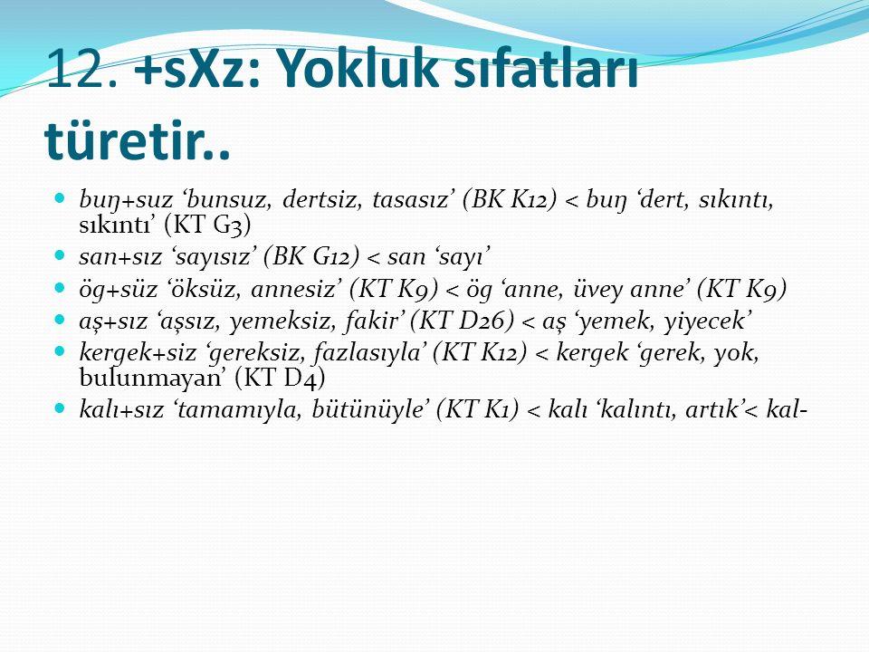12. +sXz: Yokluk sıfatları türetir.. buŋ+suz 'bunsuz, dertsiz, tasasız' (BK K12) < buŋ 'dert, sıkıntı, sıkıntı' (KT G3) san+sız 'sayısız' (BK G12) < s