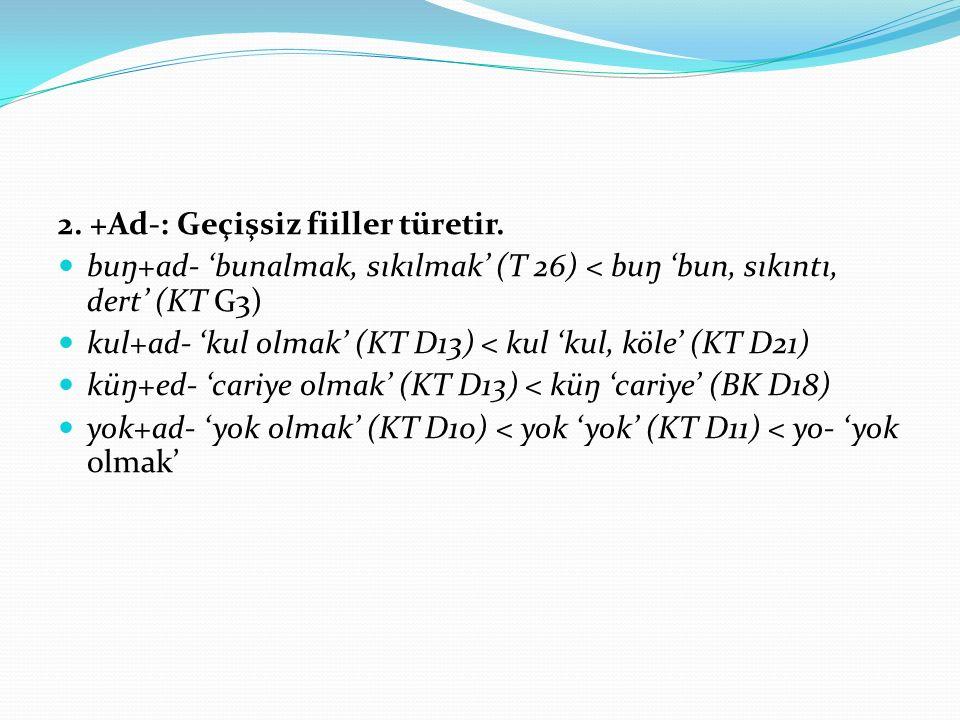 2. +Ad-: Geçişsiz fiiller türetir. buŋ+ad- 'bunalmak, sıkılmak' (T 26) < buŋ 'bun, sıkıntı, dert' (KT G3) kul+ad- 'kul olmak' (KT D13) < kul 'kul, köl