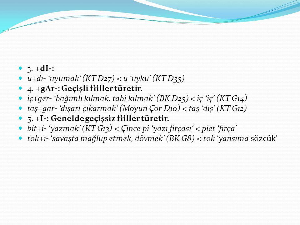 3. +dI-: u+dı- 'uyumak' (KT D27) < u 'uyku' (KT D35) 4. +gAr-: Geçişli fiiller türetir. iç+ger- 'bağımlı kılmak, tabi kılmak' (BK D25) < iç 'iç' (KT G