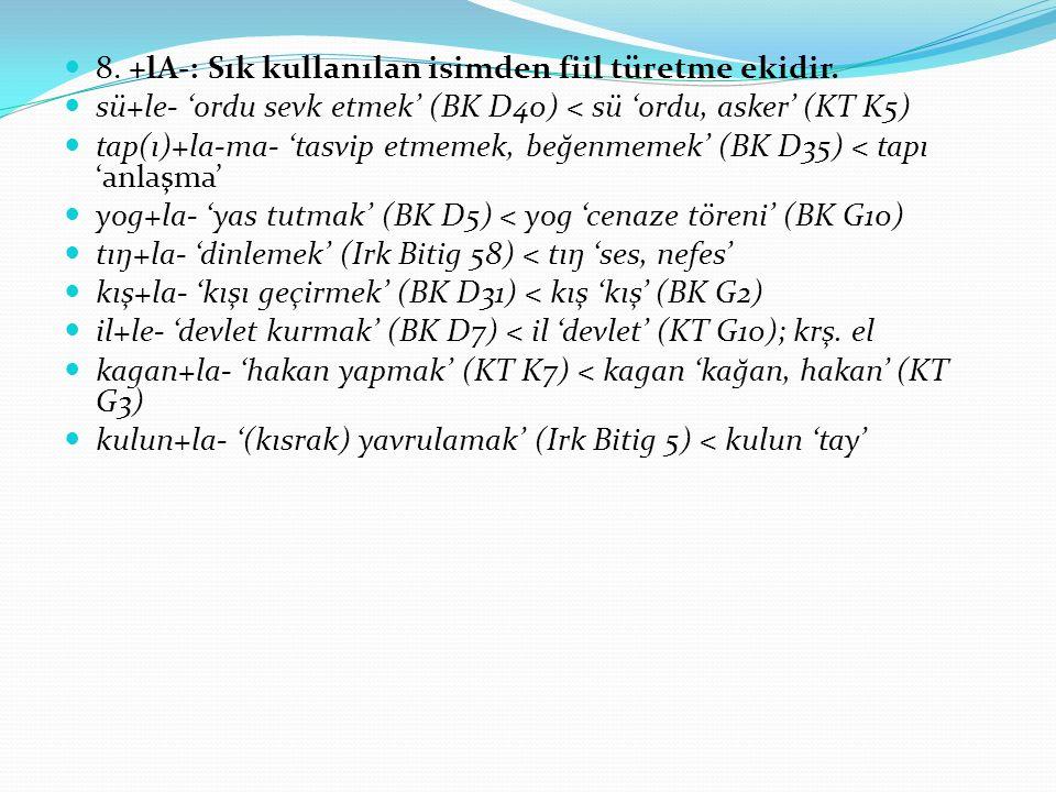 8. +lA-: Sık kullanılan isimden fiil türetme ekidir. sü+le- 'ordu sevk etmek' (BK D40) < sü 'ordu, asker' (KT K5) tap(ı)+la-ma- 'tasvip etmemek, beğen
