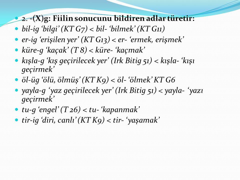 2. -(X)g: Fiilin sonucunu bildiren adlar türetir: bil-ig 'bilgi' (KT G7) < bil- 'bilmek' (KT G11) er-ig 'erişilen yer' (KT G13) < er- 'ermek, erişmek'