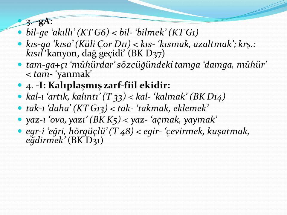 3. -gA: bil-ge 'akıllı' (KT G6) < bil- 'bilmek' (KT G1) kıs-ga 'kısa' (Küli Çor D11) < kıs- 'kısmak, azaltmak'; krş.: kısıl 'kanyon, dağ geçidi' (BK D