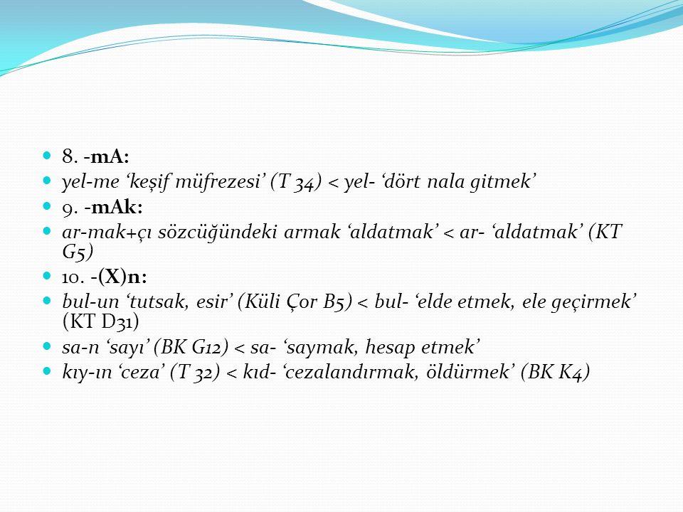 8. -mA: yel-me 'keşif müfrezesi' (T 34) < yel- 'dört nala gitmek' 9. -mAk: ar-mak+çı sözcüğündeki armak 'aldatmak' < ar- 'aldatmak' (KT G5) 10. -(X)n: