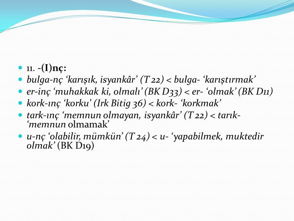 11. -(I)nç: bulga-nç 'karışık, isyankâr' (T 22) < bulga- 'karıştırmak' er-inç 'muhakkak ki, olmalı' (BK D33) < er- 'olmak' (BK D11) kork-ınç 'korku' (