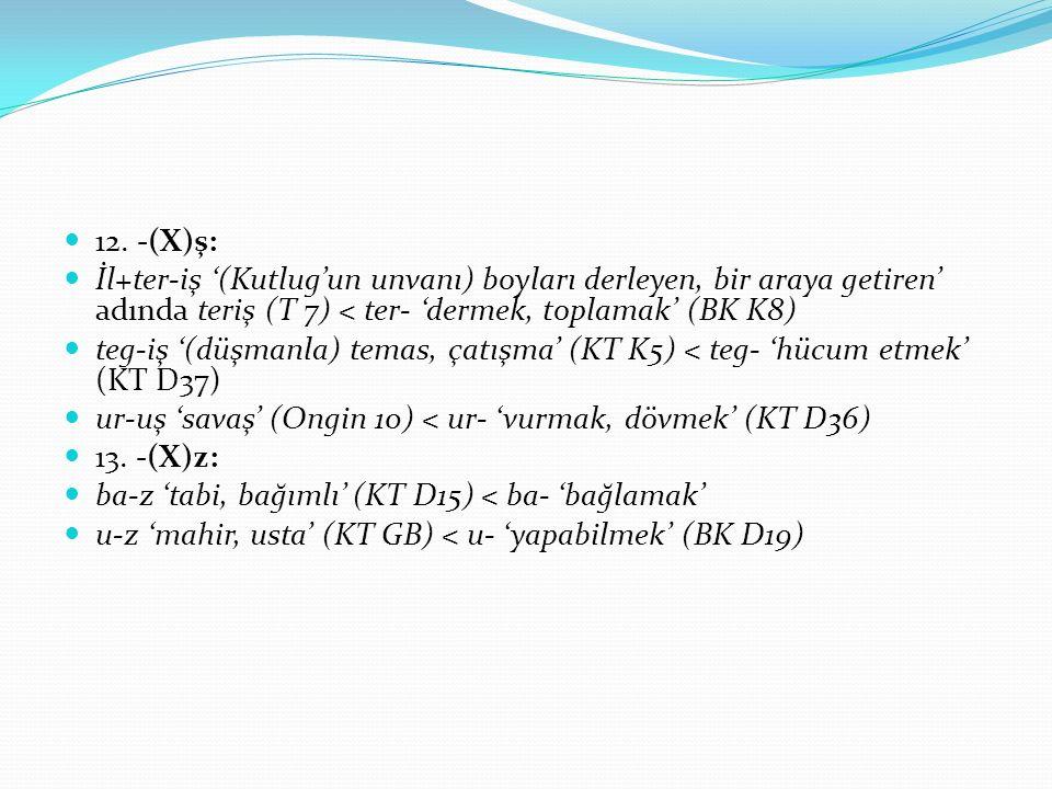 12. -(X)ş: İl+ter-iş '(Kutlug'un unvanı) boyları derleyen, bir araya getiren' adında teriş (T 7) < ter- 'dermek, toplamak' (BK K8) teg-iş '(düşmanla)