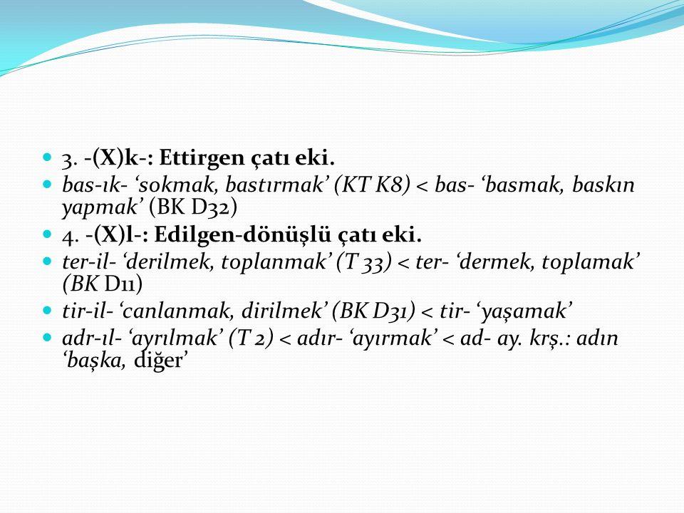 3. -(X)k-: Ettirgen çatı eki. bas-ık- 'sokmak, bastırmak' (KT K8) < bas- 'basmak, baskın yapmak' (BK D32) 4. -(X)l-: Edilgen-dönüşlü çatı eki. ter-il-