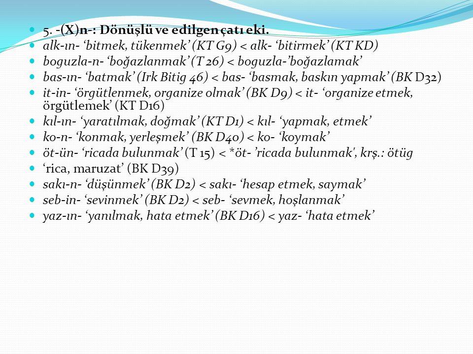 5. -(X)n-: Dönüşlü ve edilgen çatı eki. alk-ın- 'bitmek, tükenmek' (KT G9) < alk- 'bitirmek' (KT KD) boguzla-n- 'boğazlanmak' (T 26) < boguzla-'boğazl