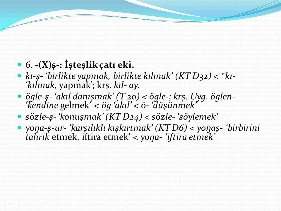6. -(X)ş-: İşteşlik çatı eki. kı-ş- 'birlikte yapmak, birlikte kılmak' (KT D32) < *kı- 'kılmak, yapmak'; krş. kıl- ay. ögle-ş- 'akıl danışmak' (T 20)