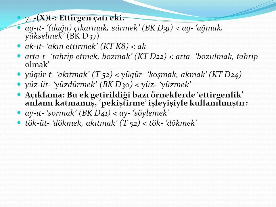 7. -(X)t-: Ettirgen çatı eki. ag-ıt- '(dağa) çıkarmak, sürmek' (BK D31) < ag- 'ağmak, yükselmek' (BK D37) ak-ıt- 'akın ettirmek' (KT K8) < ak arta-t-