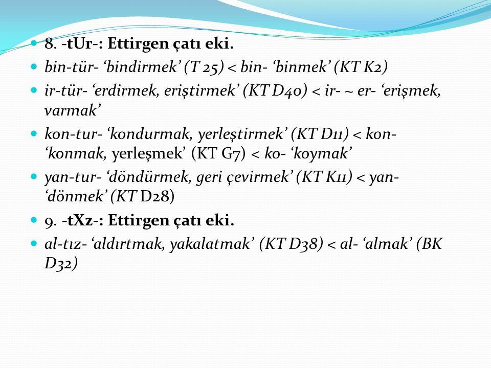 8. -tUr-: Ettirgen çatı eki. bin-tür- 'bindirmek' (T 25) < bin- 'binmek' (KT K2) ir-tür- 'erdirmek, eriştirmek' (KT D40) < ir- ~ er- 'erişmek, varmak'