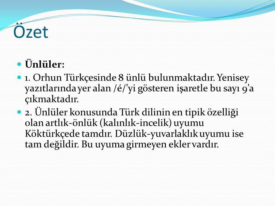 Özet Ünlüler: 1. Orhun Türkçesinde 8 ünlü bulunmaktadır. Yenisey yazıtlarında yer alan /é/'yi gösteren işaretle bu sayı 9'a çıkmaktadır. 2. Ünlüler ko