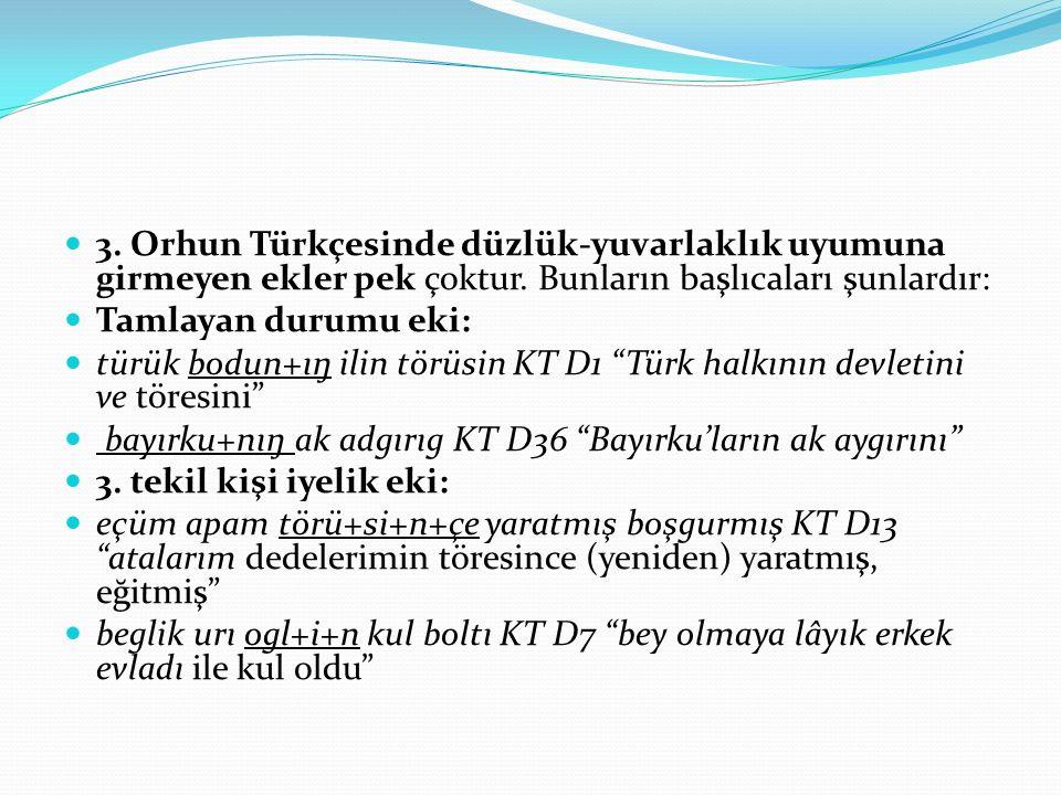 3. Orhun Türkçesinde düzlük-yuvarlaklık uyumuna girmeyen ekler pek çoktur. Bunların başlıcaları şunlardır: Tamlayan durumu eki: türük bodun+ıŋ ilin tö