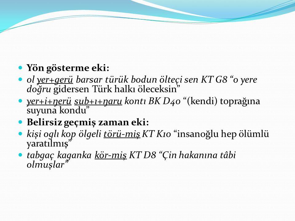 """Yön gösterme eki: ol yer+gerü barsar türük bodun ölteçi sen KT G8 """"o yere doğru gidersen Türk halkı öleceksin"""" yer+i+ŋerü sub+ı+ŋaru kontı BK D40 """"(ke"""