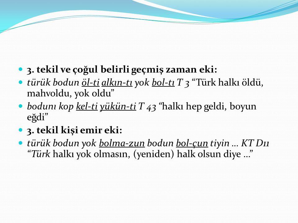 """3. tekil ve çoğul belirli geçmiş zaman eki: türük bodun öl-ti alkın-tı yok bol-tı T 3 """"Türk halkı öldü, mahvoldu, yok oldu"""" bodunı kop kel-ti yükün-ti"""
