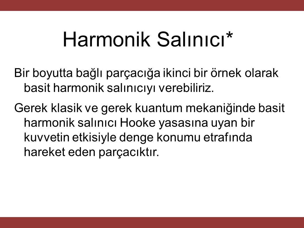 Harmonik Salınıcı* Bir boyutta bağlı parçacığa ikinci bir örnek olarak basit harmonik salınıcıyı verebiliriz. Gerek klasik ve gerek kuantum mekaniğind