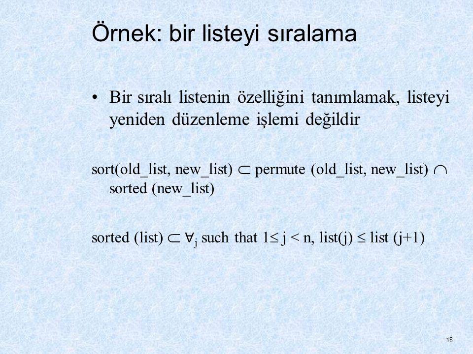 Örnek: bir listeyi sıralama Bir sıralı listenin özelliğini tanımlamak, listeyi yeniden düzenleme işlemi değildir sort(old_list, new_list)  permute (old_list, new_list)  sorted (new_list) sorted (list)  ∀ j such that 1  j < n, list(j)  list (j+1) 18