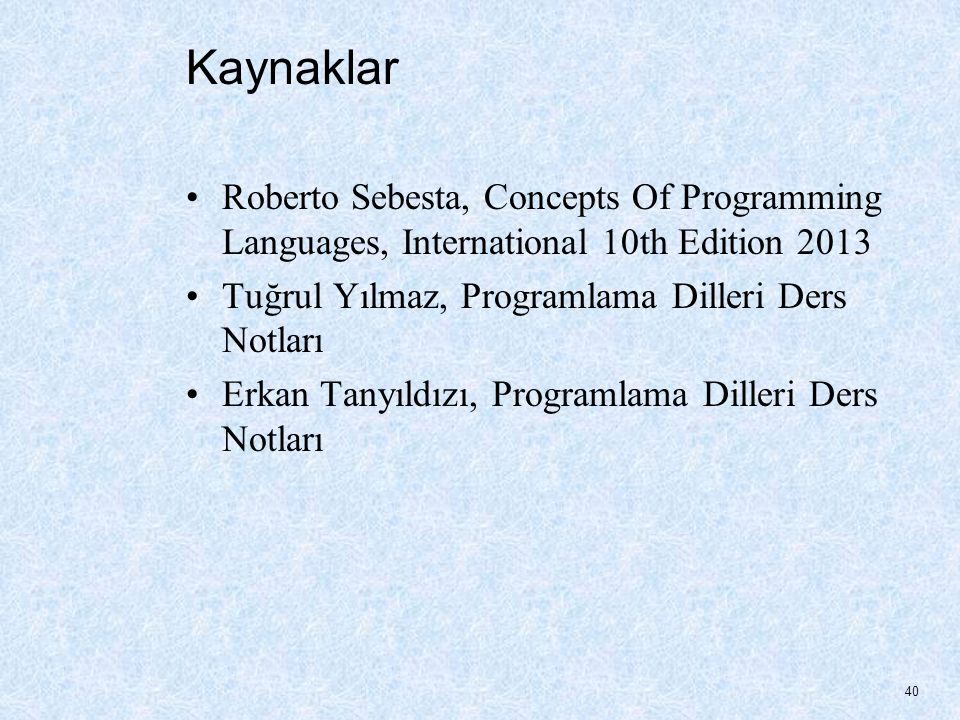 Kaynaklar Roberto Sebesta, Concepts Of Programming Languages, International 10th Edition 2013 Tuğrul Yılmaz, Programlama Dilleri Ders Notları Erkan Tanyıldızı, Programlama Dilleri Ders Notları 40