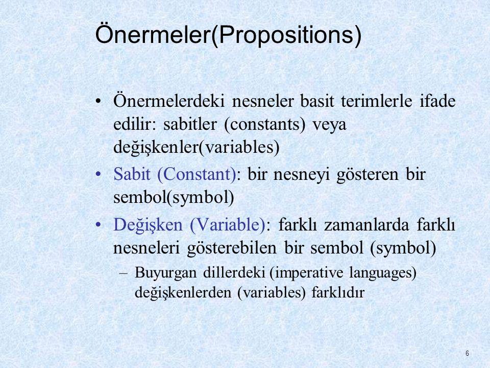 Önermeler(Propositions) Önermelerdeki nesneler basit terimlerle ifade edilir: sabitler (constants) veya değişkenler(variables) Sabit (Constant): bir nesneyi gösteren bir sembol(symbol) Değişken (Variable): farklı zamanlarda farklı nesneleri gösterebilen bir sembol (symbol) –Buyurgan dillerdeki (imperative languages) değişkenlerden (variables) farklıdır 6