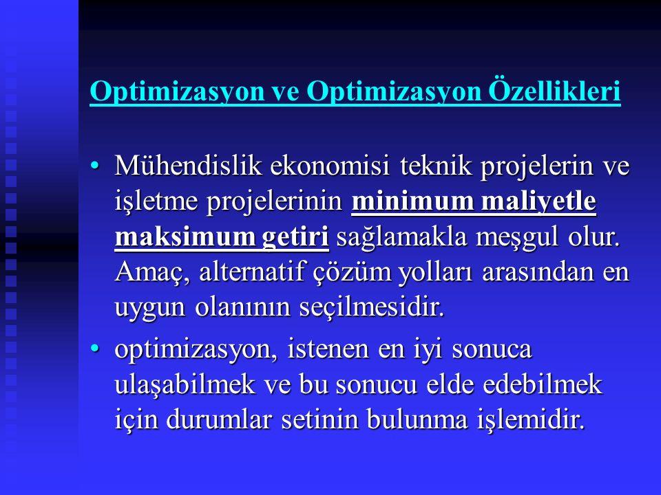 Optimizasyon ve Optimizasyon Özellikleri Mühendislik ekonomisi teknik projelerin ve işletme projelerinin minimum maliyetle maksimum getiri sağlamakla