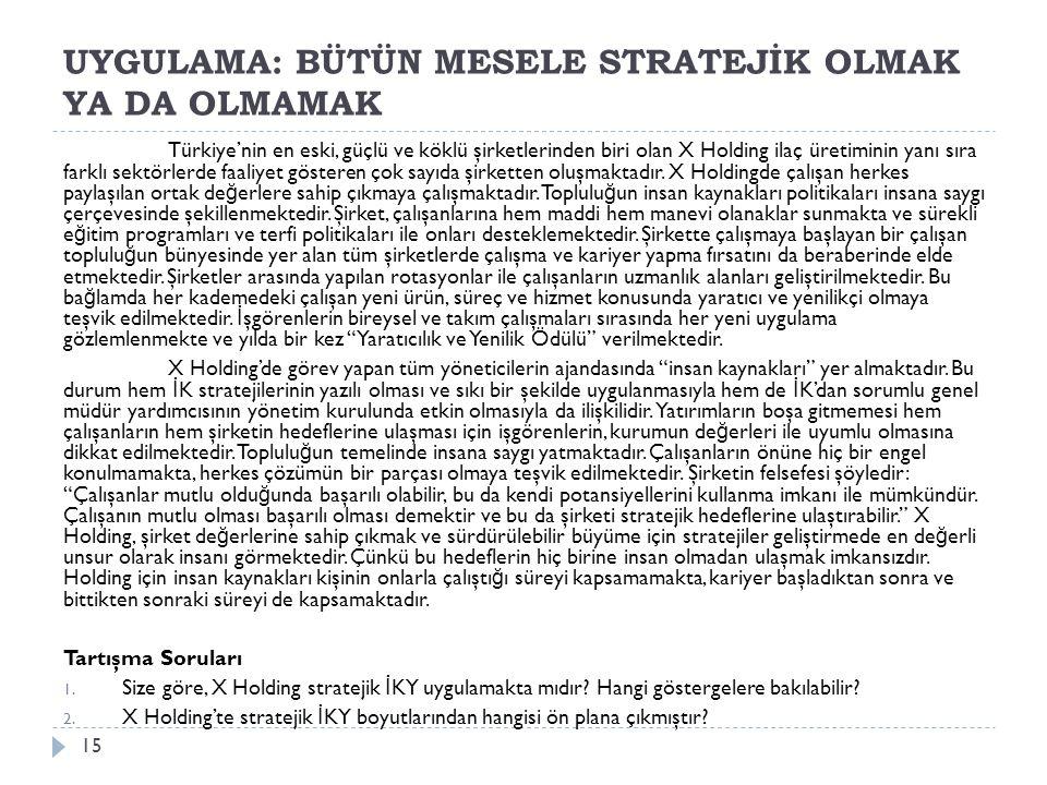 UYGULAMA: BÜTÜN MESELE STRATEJİK OLMAK YA DA OLMAMAK Türkiye'nin en eski, güçlü ve köklü şirketlerinden biri olan X Holding ilaç üretiminin yanı sıra farklı sektörlerde faaliyet gösteren çok sayıda şirketten oluşmaktadır.