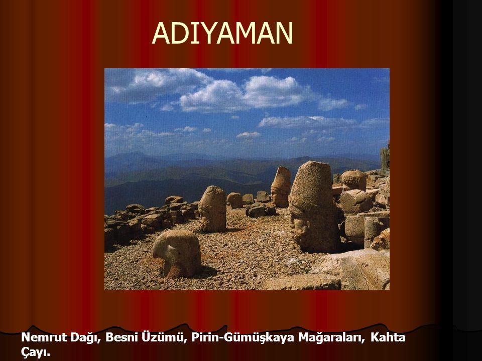 Nemrut Dağı, Besni Üzümü, Pirin-Gümüşkaya Mağaraları, Kahta Çayı. ADIYAMAN