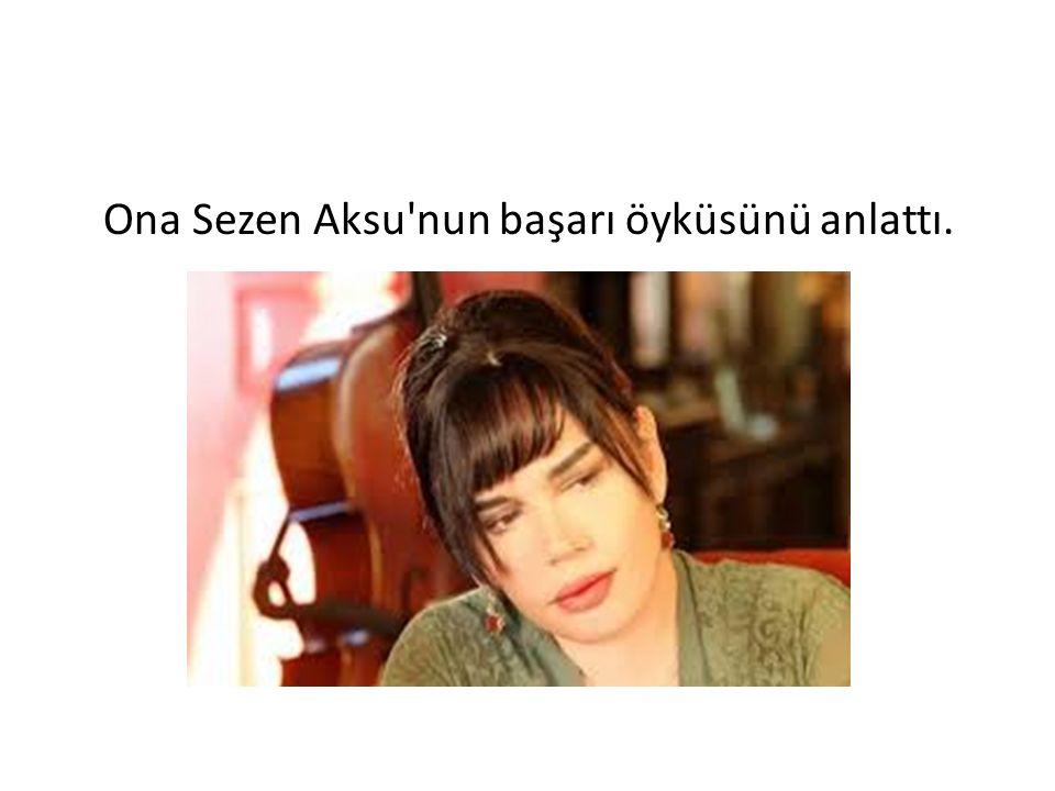Ona Sezen Aksu'nun başarı öyküsünü anlattı.