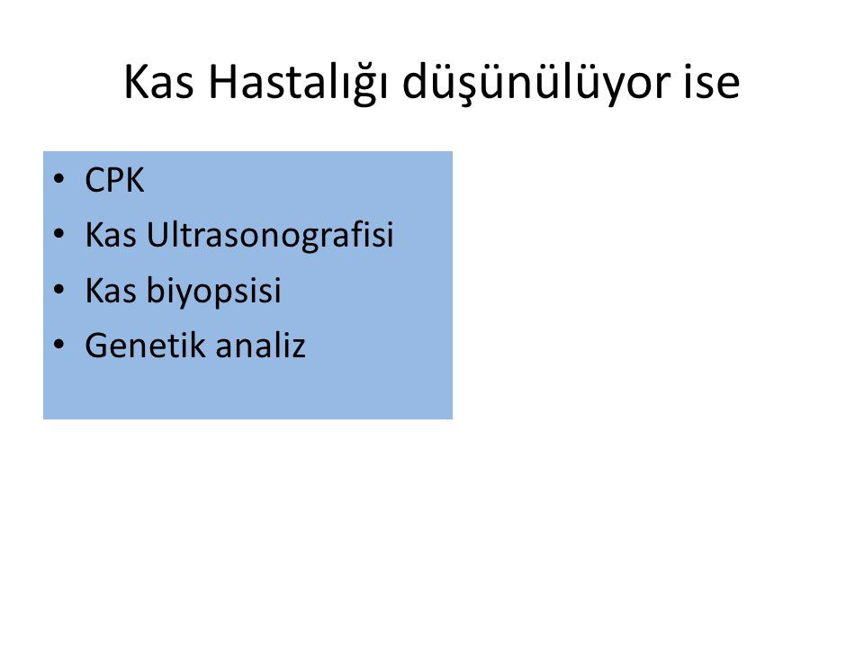 Kas Hastalığı düşünülüyor ise CPK Kas Ultrasonografisi Kas biyopsisi Genetik analiz