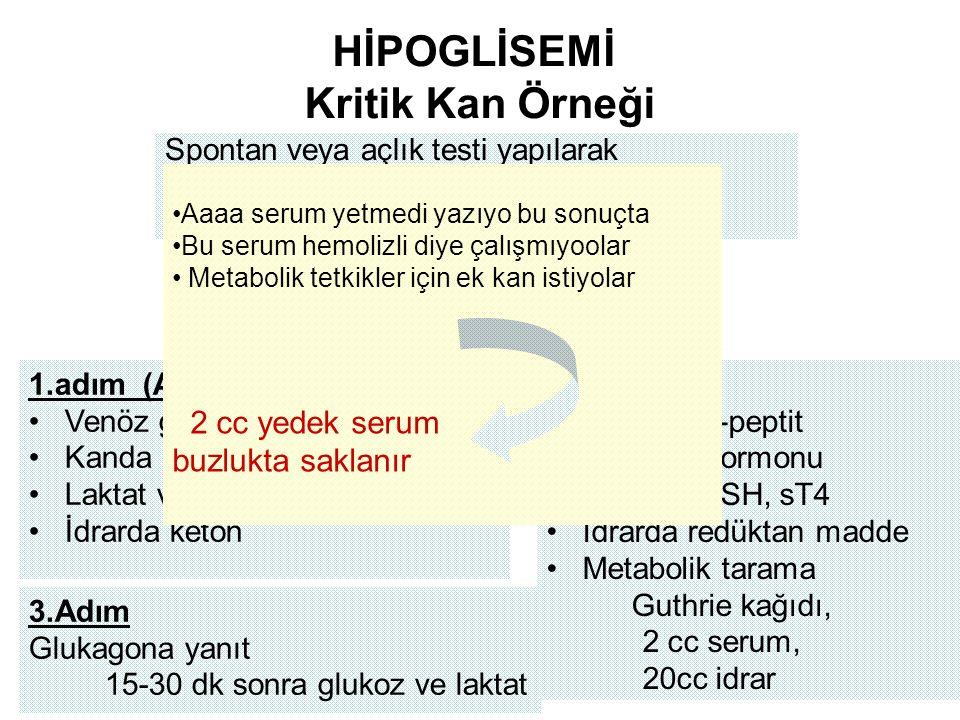 HİPOGLİSEMİ Kritik Kan Örneği Spontan veya açlık testi yapılarak Kapiller kan şekeri ölçümü Hipoglisemi anında kritik kan ve idrar örneği 1.adım (Acil) Venöz glukoz (%10-15 yüksek) Kanda keton Laktat ve pH İdrarda keton 2.adım İnsülin, C-peptit Büyüme hormonu Kortizol, TSH, sT4 İdrarda redüktan madde Metabolik tarama Guthrie kağıdı, 2 cc serum, 20cc idrar 3.Adım Glukagona yanıt 15-30 dk sonra glukoz ve laktat Aaaa serum yetmedi yazıyo bu sonuçta Bu serum hemolizli diye çalışmıyoolar Metabolik tetkikler için ek kan istiyolar 2 cc yedek serum buzlukta saklanır