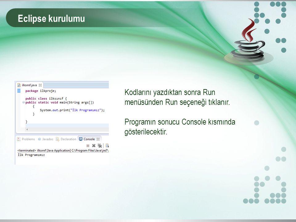 Eclipse kurulumu Kodlarını yazdıktan sonra Run menüsünden Run seçeneği tıklanır. Programın sonucu Console kısmında gösterilecektir.