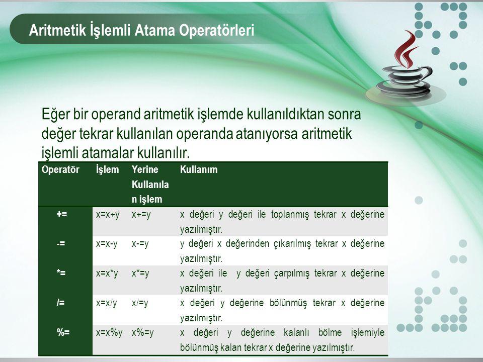 Aritmetik İşlemli Atama Operatörleri Eğer bir operand aritmetik işlemde kullanıldıktan sonra değer tekrar kullanılan operanda atanıyorsa aritmetik işl
