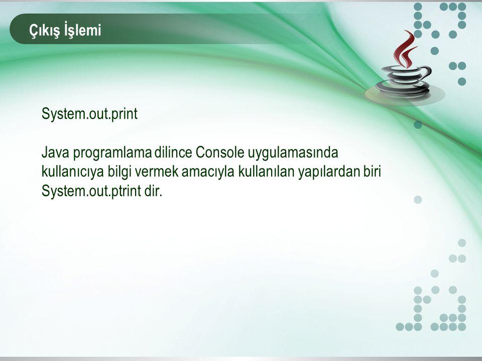 Çıkış İşlemi System.out.print Java programlama dilince Console uygulamasında kullanıcıya bilgi vermek amacıyla kullanılan yapılardan biri System.out.p