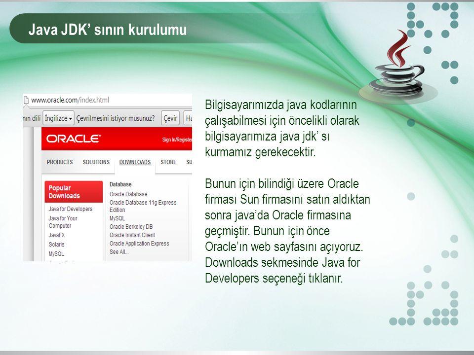 Java JDK' sının kurulumu Bilgisayarımızda java kodlarının çalışabilmesi için öncelikli olarak bilgisayarımıza java jdk' sı kurmamız gerekecektir. Bunu