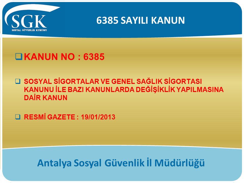 6385 SAYILI KANUN Antalya Sosyal Güvenlik İl Müdürlüğü  KANUN NO : 6385  SOSYAL SİGORTALAR VE GENEL SAĞLIK SİGORTASI KANUNU İLE BAZI KANUNLARDA DEĞİ