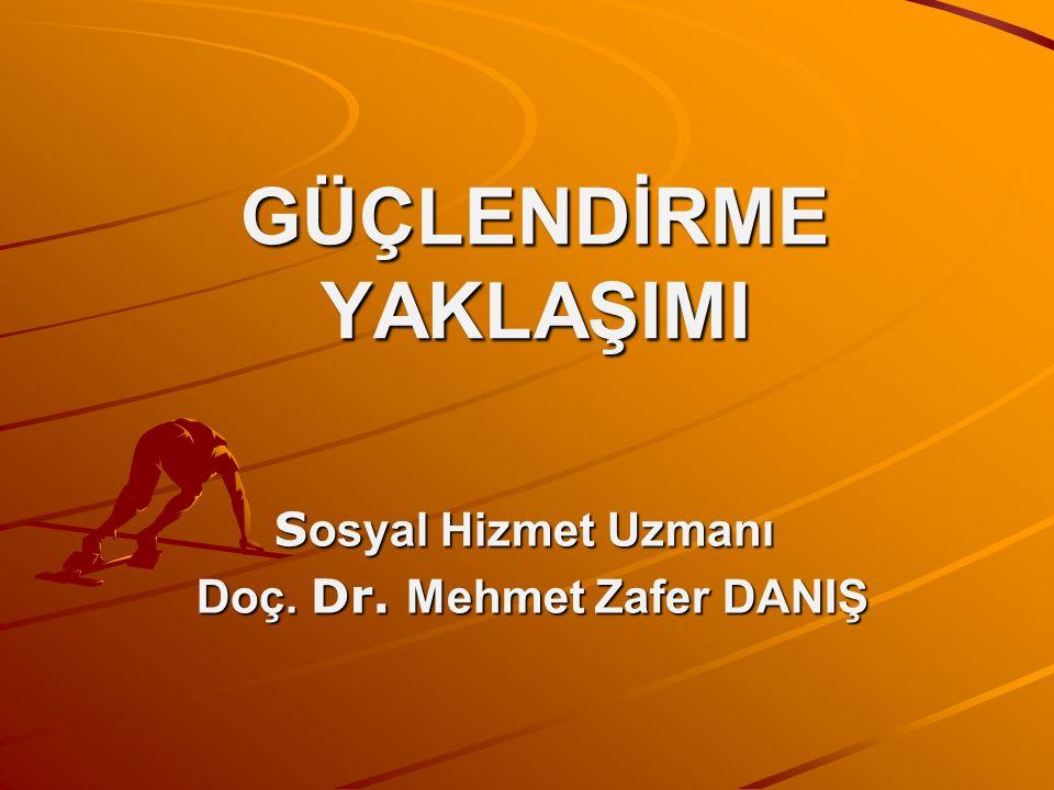 GÜÇLENDİRME YAKLAŞIMI S osyal Hizmet Uzmanı Doç. Dr. Mehmet Zafer DANIŞ Doç. Dr. Mehmet Zafer DANIŞ