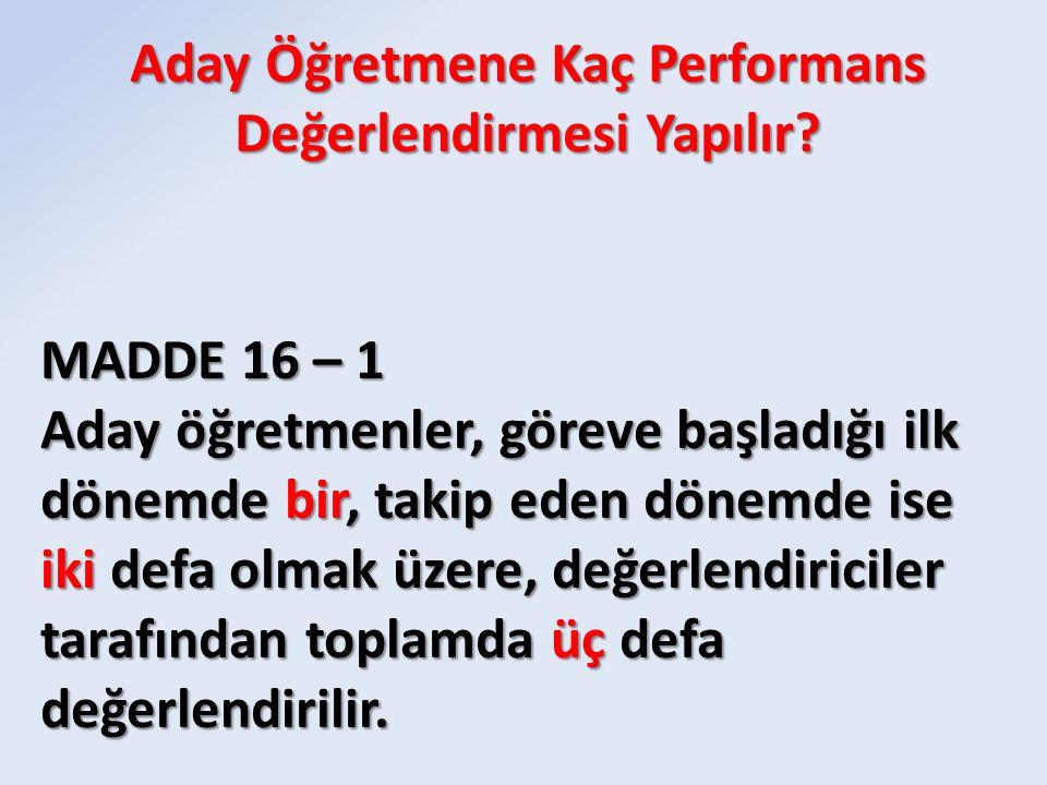 MADDE 16 – 1 Aday öğretmenler, göreve başladığı ilk dönemde bir, takip eden dönemde ise iki defa olmak üzere, değerlendiriciler tarafından toplamda üç