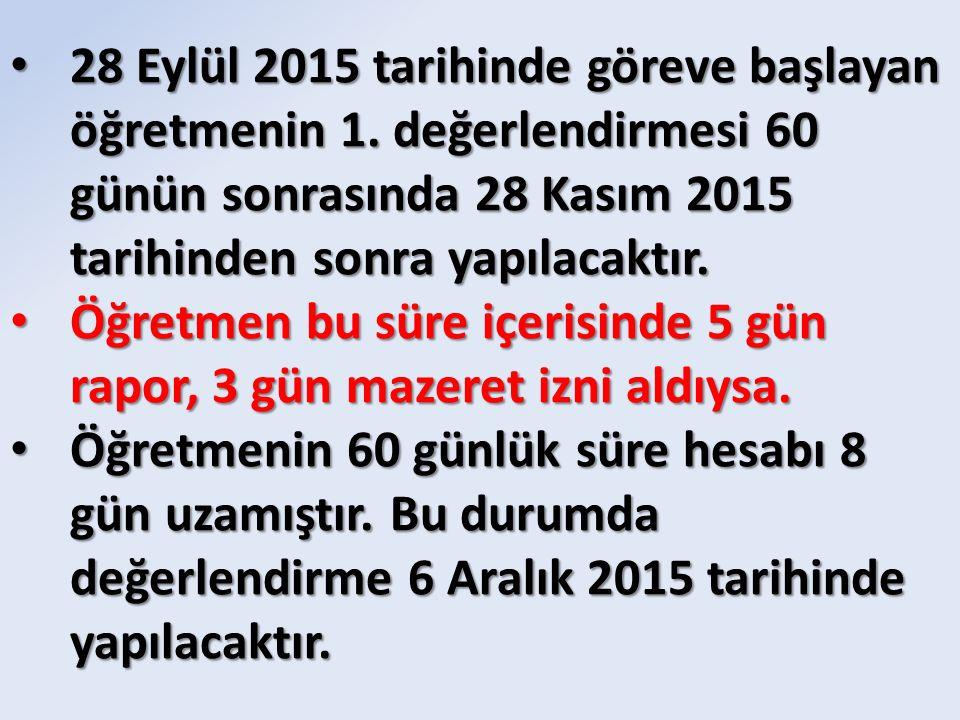 28 Eylül 2015 tarihinde göreve başlayan öğretmenin 1. değerlendirmesi 60 günün sonrasında 28 Kasım 2015 tarihinden sonra yapılacaktır. 28 Eylül 2015 t