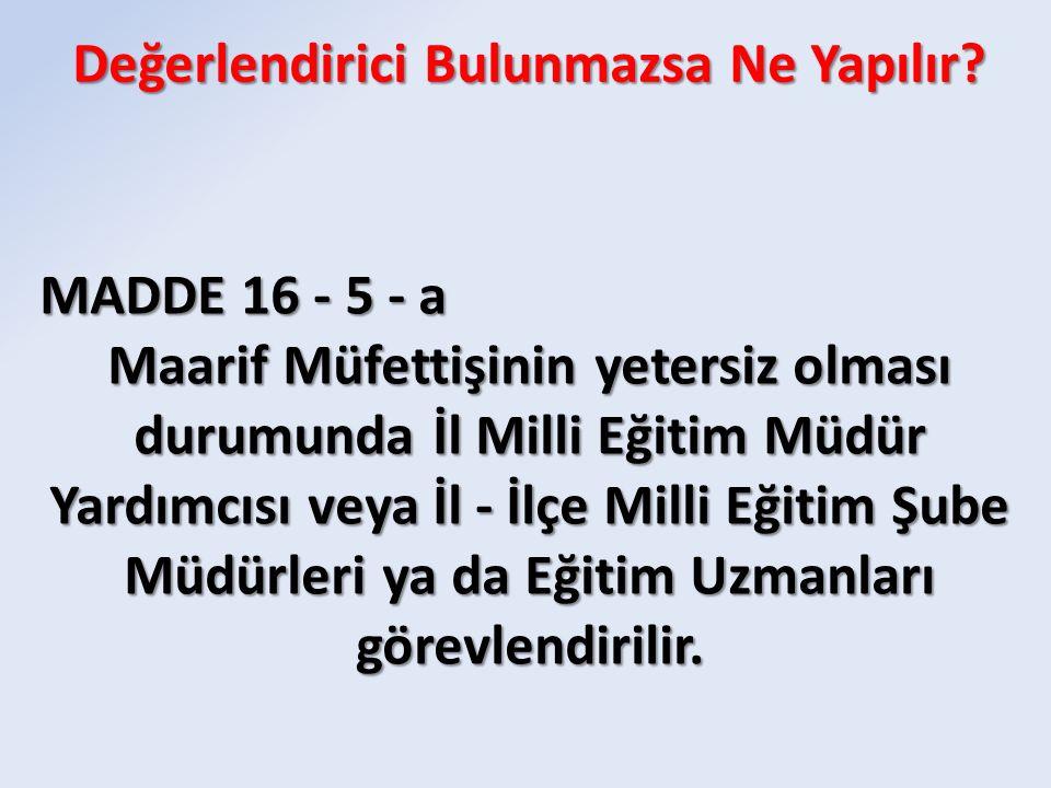 MADDE 16 - 5 - a Maarif Müfettişinin yetersiz olması durumunda İl Milli Eğitim Müdür Yardımcısı veya İl - İlçe Milli Eğitim Şube Müdürleri ya da Eğiti
