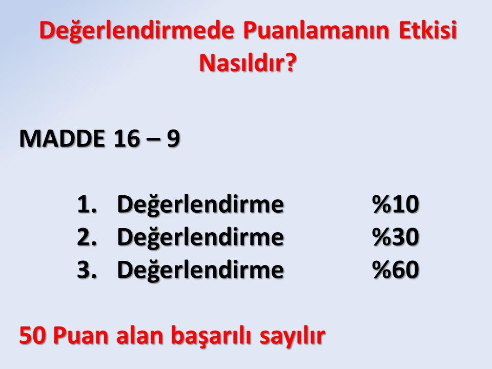 MADDE 16 – 9 1.Değerlendirme%10 2.Değerlendirme%30 3.Değerlendirme%60 50 Puan alan başarılı sayılır Değerlendirmede Puanlamanın Etkisi Nasıldır?