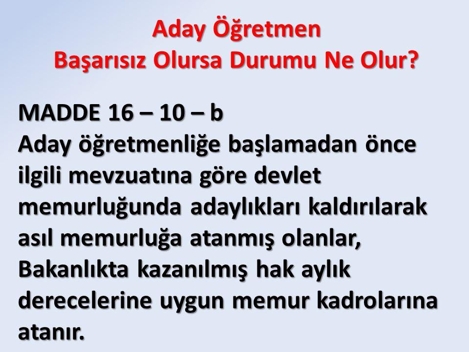 MADDE 16 – 10 – b Aday öğretmenliğe başlamadan önce ilgili mevzuatına göre devlet memurluğunda adaylıkları kaldırılarak asıl memurluğa atanmış olanlar