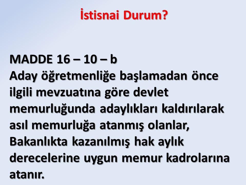 İstisnai Durum? MADDE 16 – 10 – b Aday öğretmenliğe başlamadan önce ilgili mevzuatına göre devlet memurluğunda adaylıkları kaldırılarak asıl memurluğa