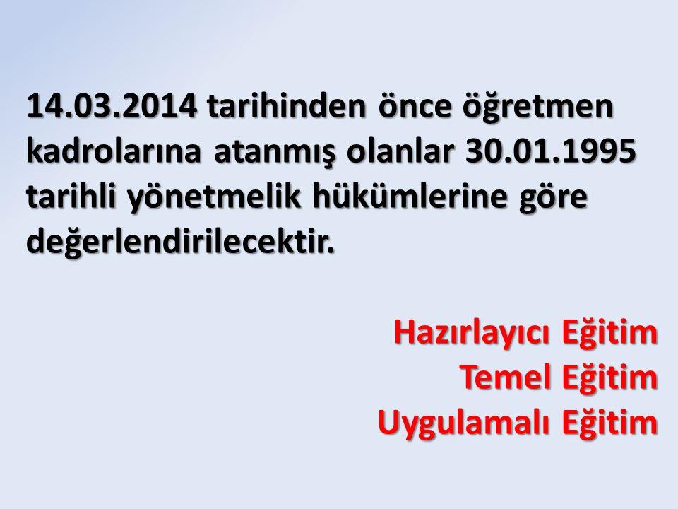 14.03.2014 tarihinden önce öğretmen kadrolarına atanmış olanlar 30.01.1995 tarihli yönetmelik hükümlerine göre değerlendirilecektir. Hazırlayıcı Eğiti
