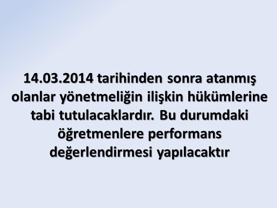 14.03.2014 tarihinden sonra atanmış olanlar yönetmeliğin ilişkin hükümlerine tabi tutulacaklardır. Bu durumdaki öğretmenlere performans değerlendirmes