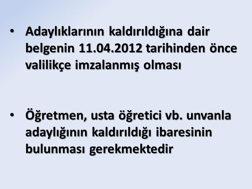 Adaylıklarının kaldırıldığına dair belgenin 11.04.2012 tarihinden önce valilikçe imzalanmış olması Adaylıklarının kaldırıldığına dair belgenin 11.04.2