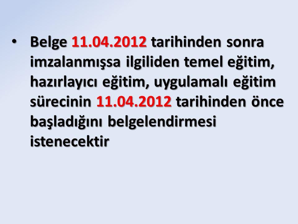 Belge 11.04.2012 tarihinden sonra imzalanmışsa ilgiliden temel eğitim, hazırlayıcı eğitim, uygulamalı eğitim sürecinin 11.04.2012 tarihinden önce başl
