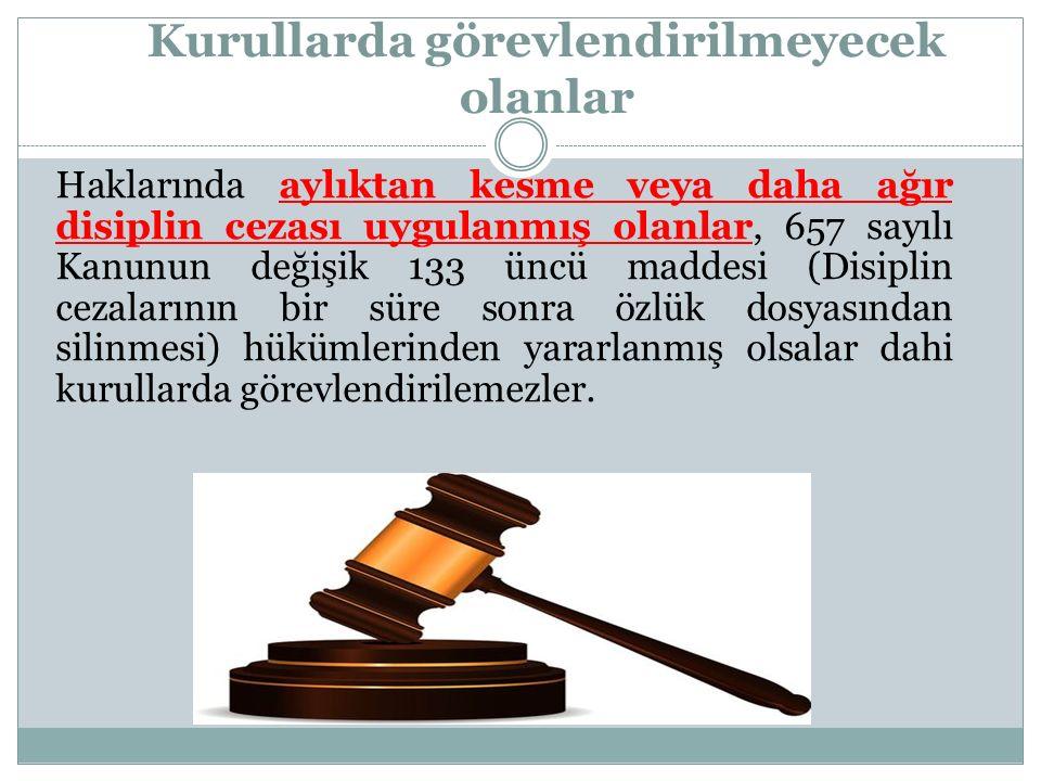 Kurullarda görevlendirilmeyecek olanlar Haklarında aylıktan kesme veya daha ağır disiplin cezası uygulanmış olanlar, 657 sayılı Kanunun değişik 133 ün